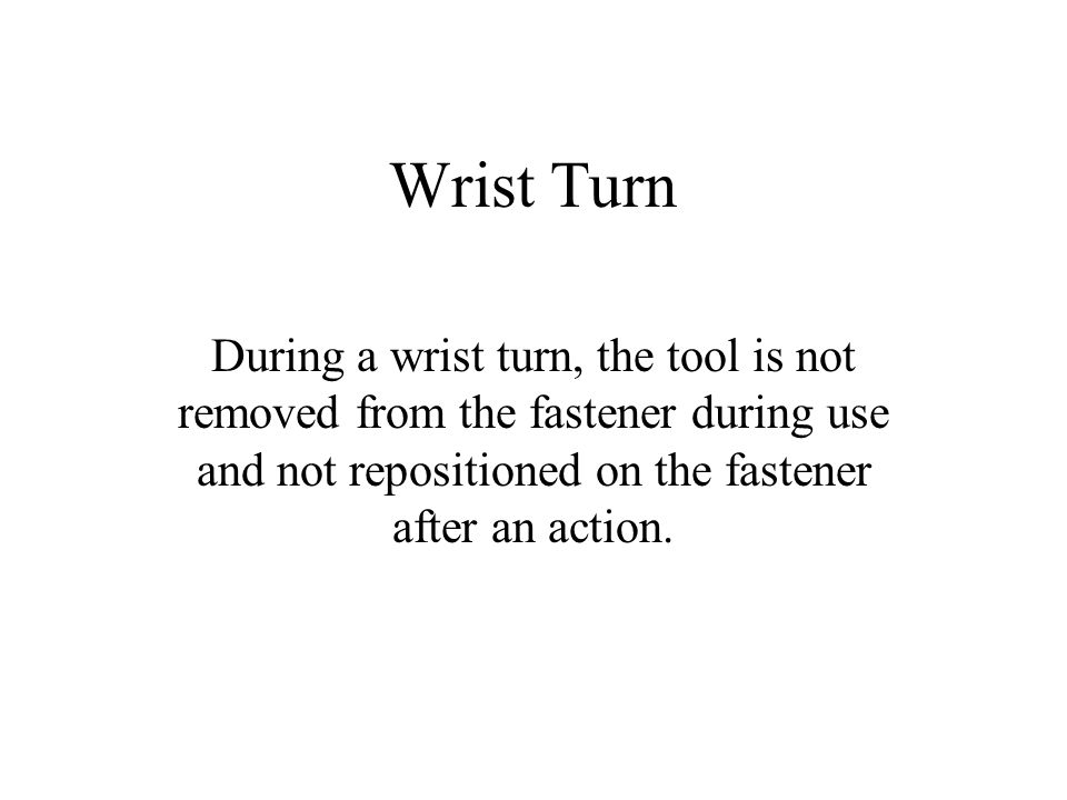 Wrist Turn During a wrist turn, the tool is not removed from the fastener during use and not repositioned on the fastener after an action.