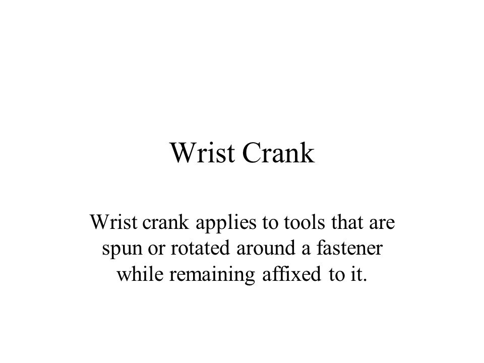 Wrist Crank Wrist crank applies to tools that are spun or rotated around a fastener while remaining affixed to it.