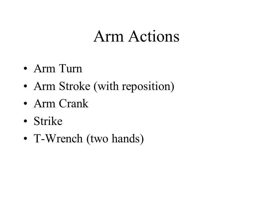 Arm Actions Arm Turn Arm Stroke (with reposition) Arm Crank Strike