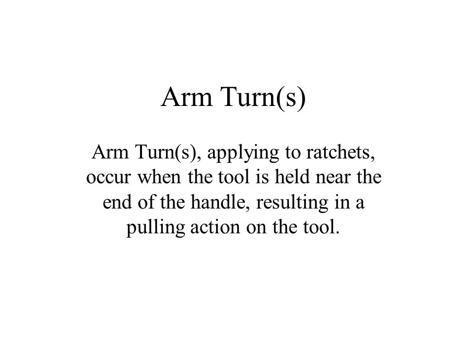 Arm Turn(s) Arm Turn(s), applying to ratchets, occur when the tool is held near the end of the handle, resulting in a pulling action on the tool.