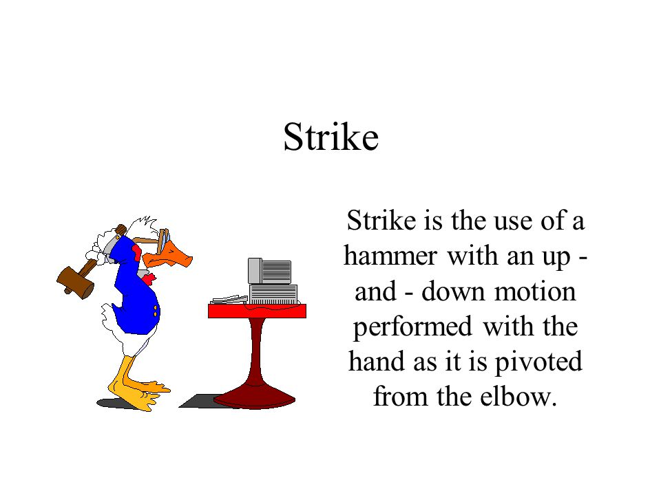 Strike Strike is the use of a hammer with an up - and - down motion performed with the hand as it is pivoted from the elbow.