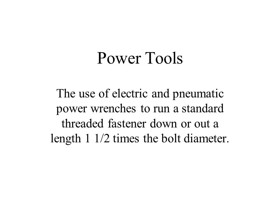 Power Tools The use of electric and pneumatic power wrenches to run a standard threaded fastener down or out a length 1 1/2 times the bolt diameter.