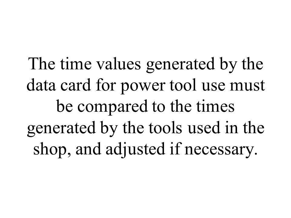 The time values generated by the data card for power tool use must be compared to the times generated by the tools used in the shop, and adjusted if necessary.