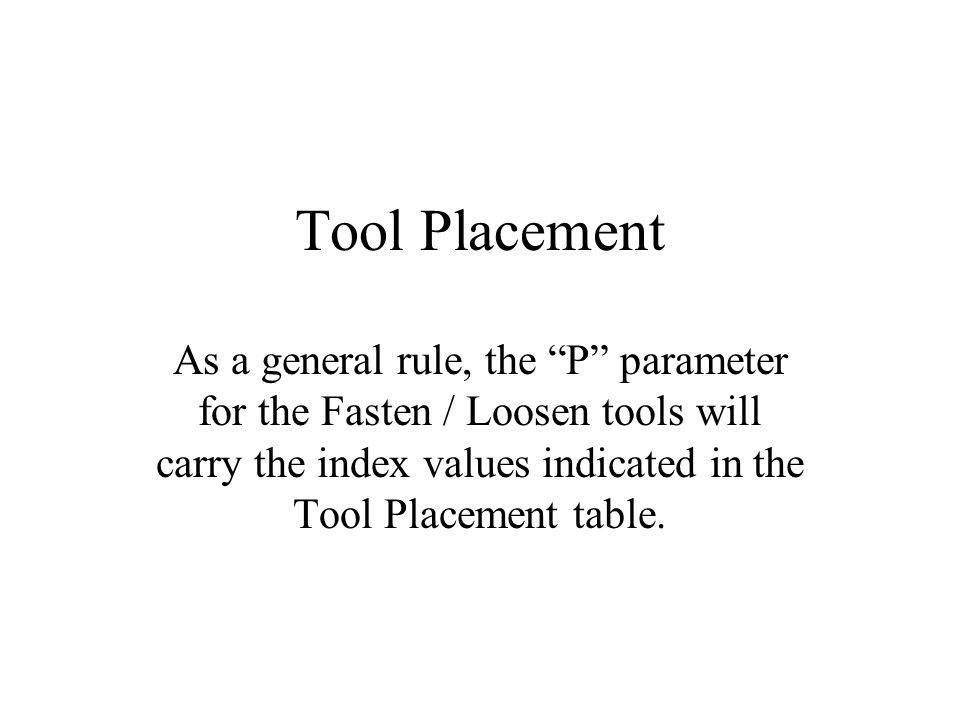 Tool Placement As a general rule, the P parameter for the Fasten / Loosen tools will carry the index values indicated in the Tool Placement table.