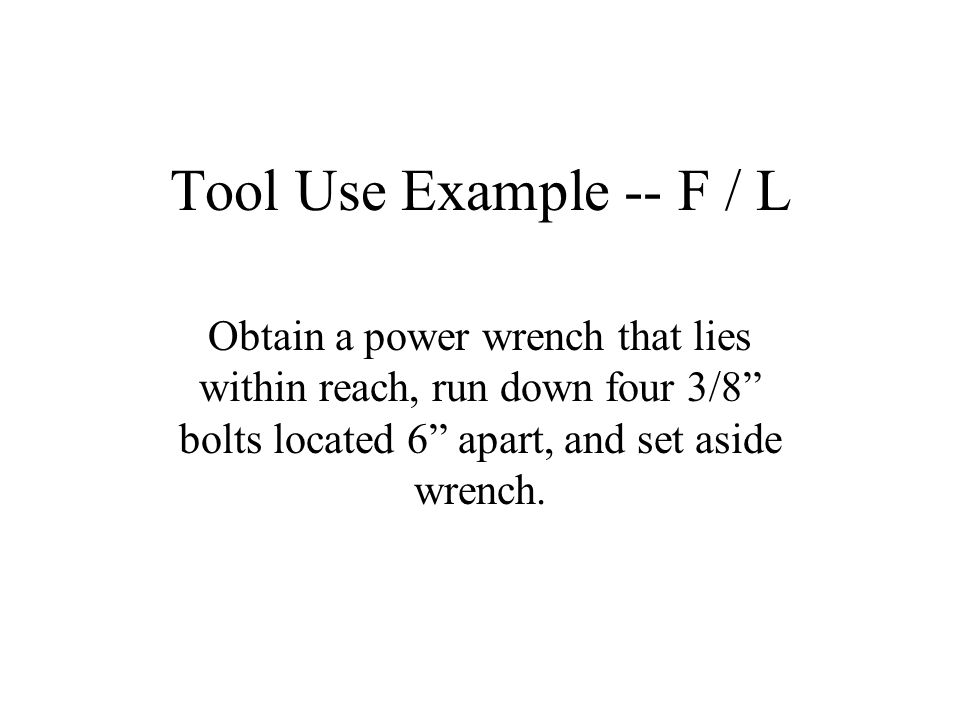 Tool Use Example -- F / L Obtain a power wrench that lies within reach, run down four 3/8 bolts located 6 apart, and set aside wrench.