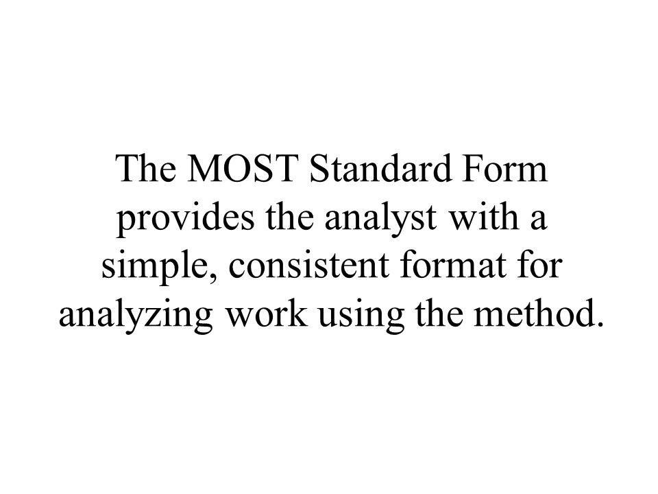 The MOST Standard Form provides the analyst with a simple, consistent format for analyzing work using the method.