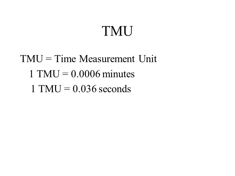 TMU TMU = Time Measurement Unit 1 TMU = 0.0006 minutes