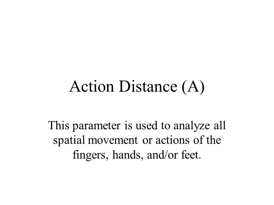 Action Distance (A) This parameter is used to analyze all spatial movement or actions of the fingers, hands, and/or feet.