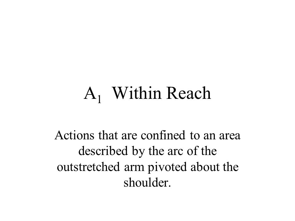 A1 Within Reach Actions that are confined to an area described by the arc of the outstretched arm pivoted about the shoulder.