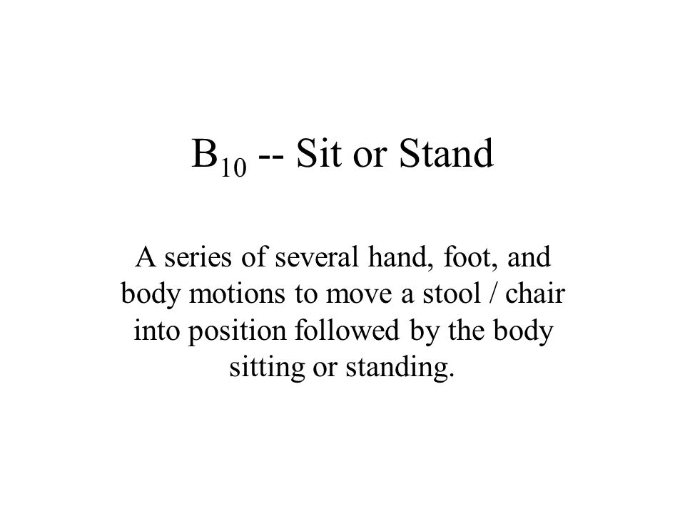 B10 -- Sit or Stand A series of several hand, foot, and body motions to move a stool / chair into position followed by the body sitting or standing.