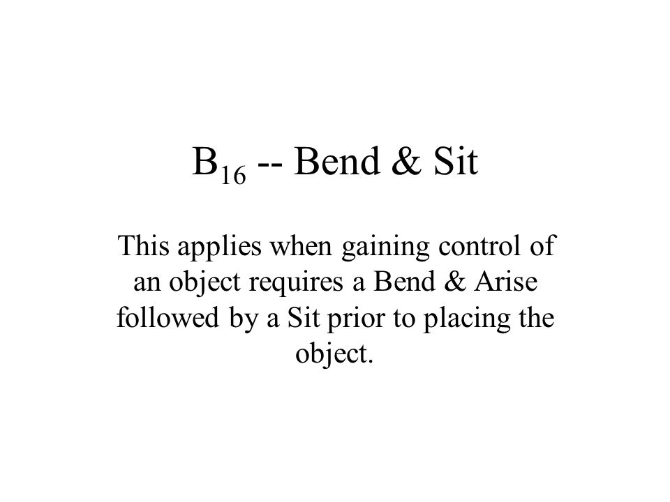 B16 -- Bend & Sit This applies when gaining control of an object requires a Bend & Arise followed by a Sit prior to placing the object.