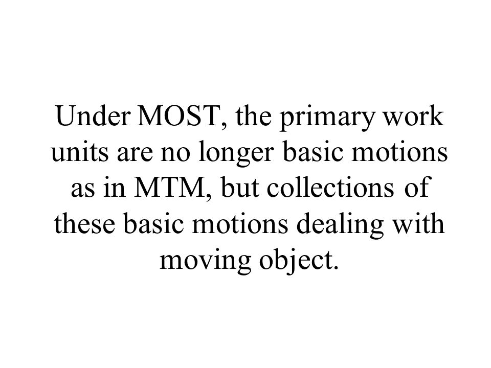 Under MOST, the primary work units are no longer basic motions as in MTM, but collections of these basic motions dealing with moving object.