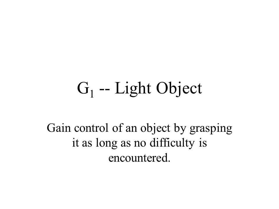 G1 -- Light Object Gain control of an object by grasping it as long as no difficulty is encountered.