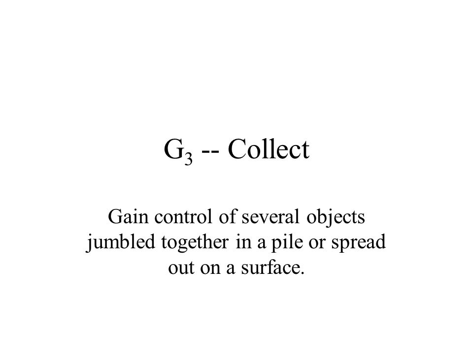 G3 -- Collect Gain control of several objects jumbled together in a pile or spread out on a surface.