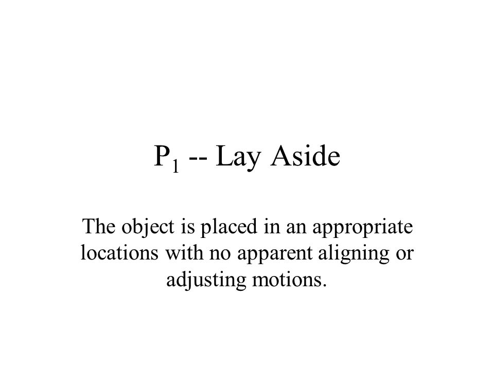 P1 -- Lay Aside The object is placed in an appropriate locations with no apparent aligning or adjusting motions.