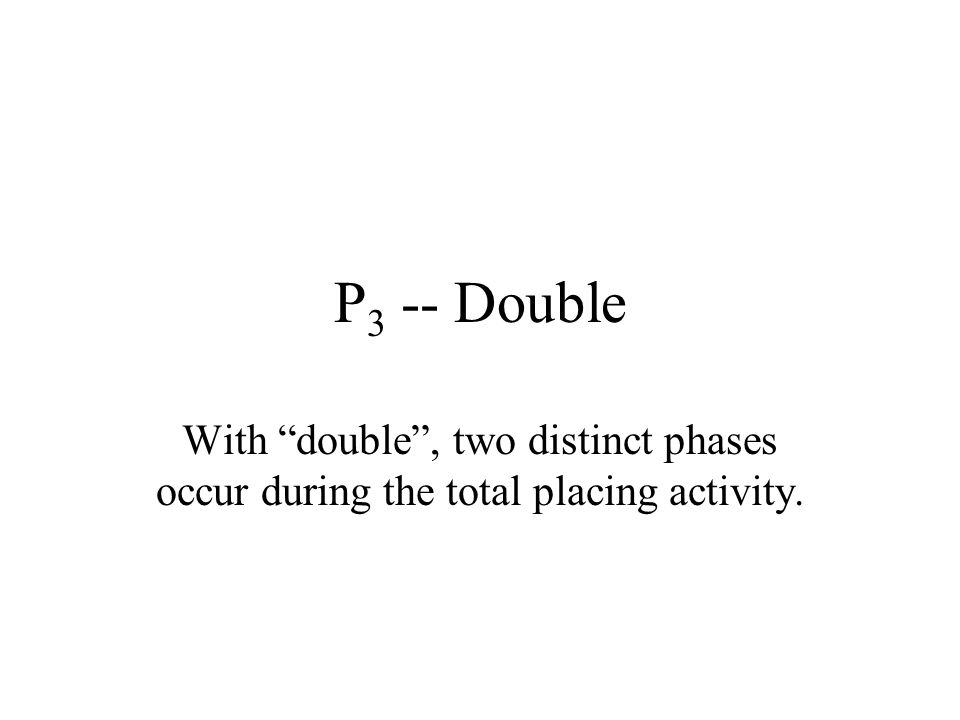 P3 -- Double With double , two distinct phases occur during the total placing activity.