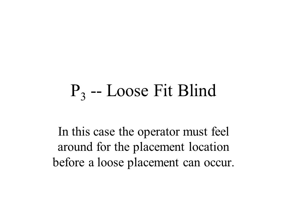 P3 -- Loose Fit Blind In this case the operator must feel around for the placement location before a loose placement can occur.