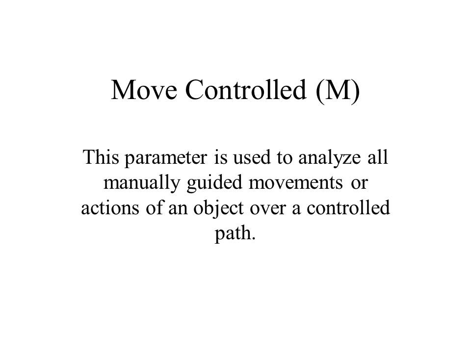 Move Controlled (M) This parameter is used to analyze all manually guided movements or actions of an object over a controlled path.