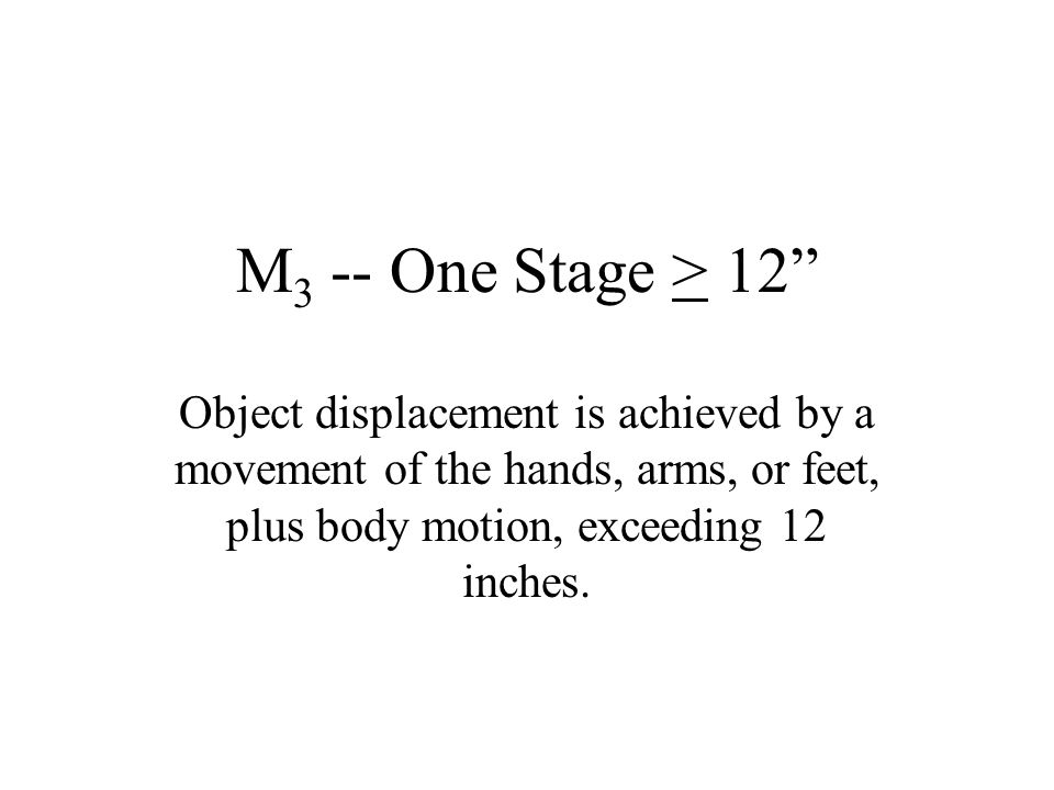 M3 -- One Stage > 12 Object displacement is achieved by a movement of the hands, arms, or feet, plus body motion, exceeding 12 inches.