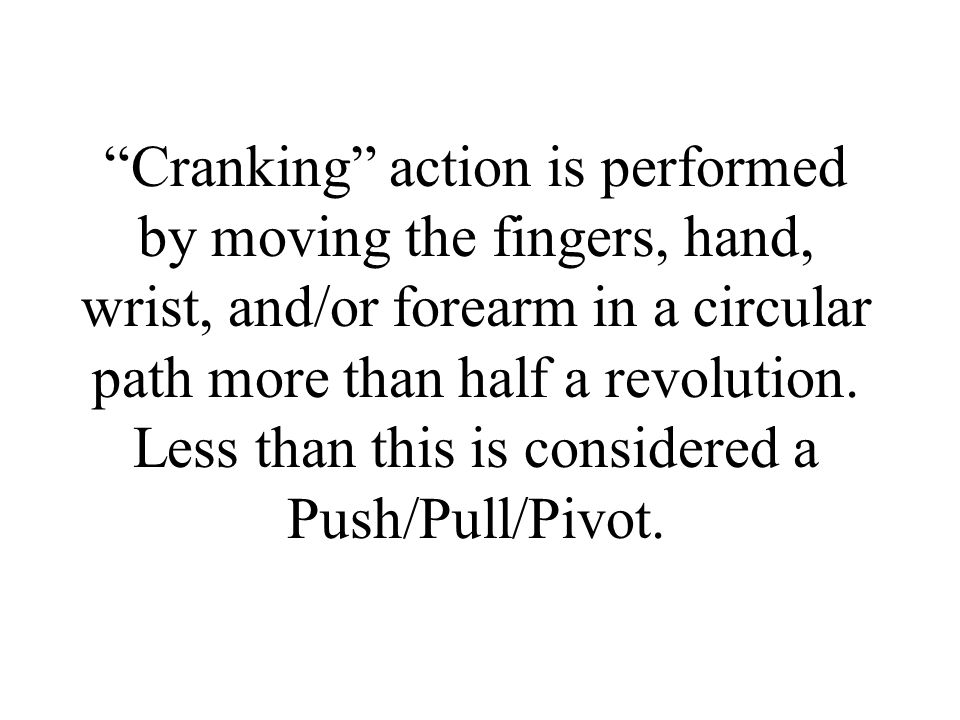 Cranking action is performed by moving the fingers, hand, wrist, and/or forearm in a circular path more than half a revolution.