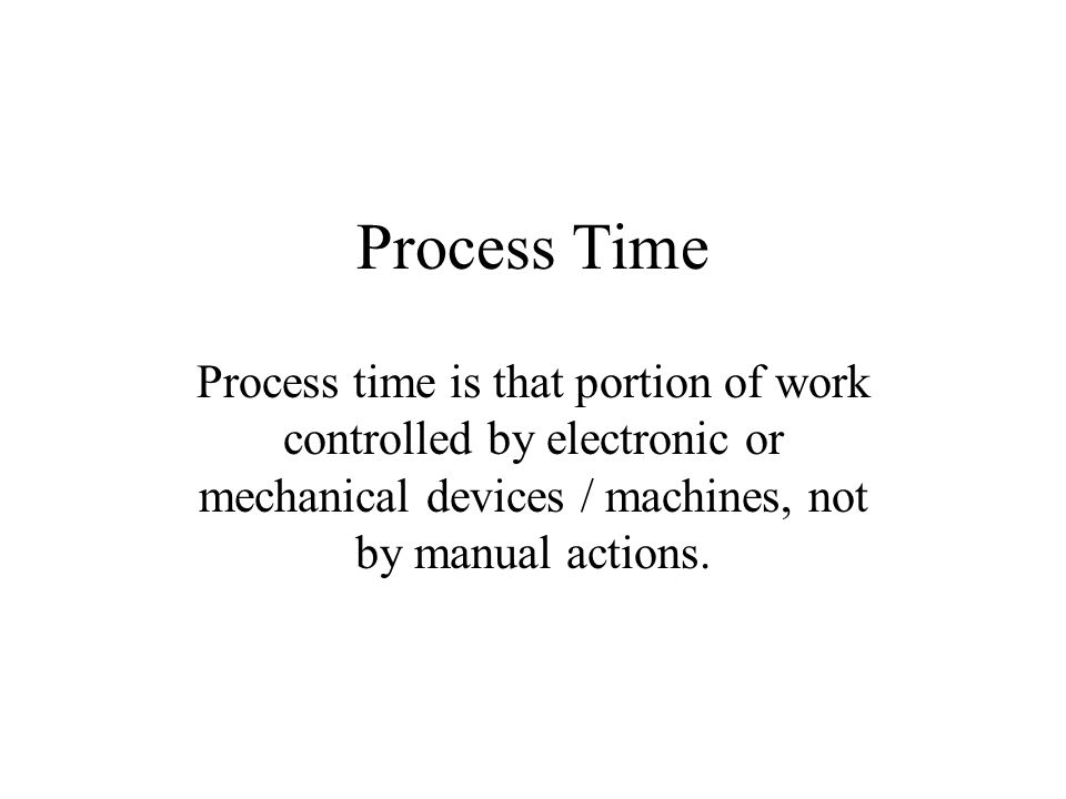 Process Time Process time is that portion of work controlled by electronic or mechanical devices / machines, not by manual actions.