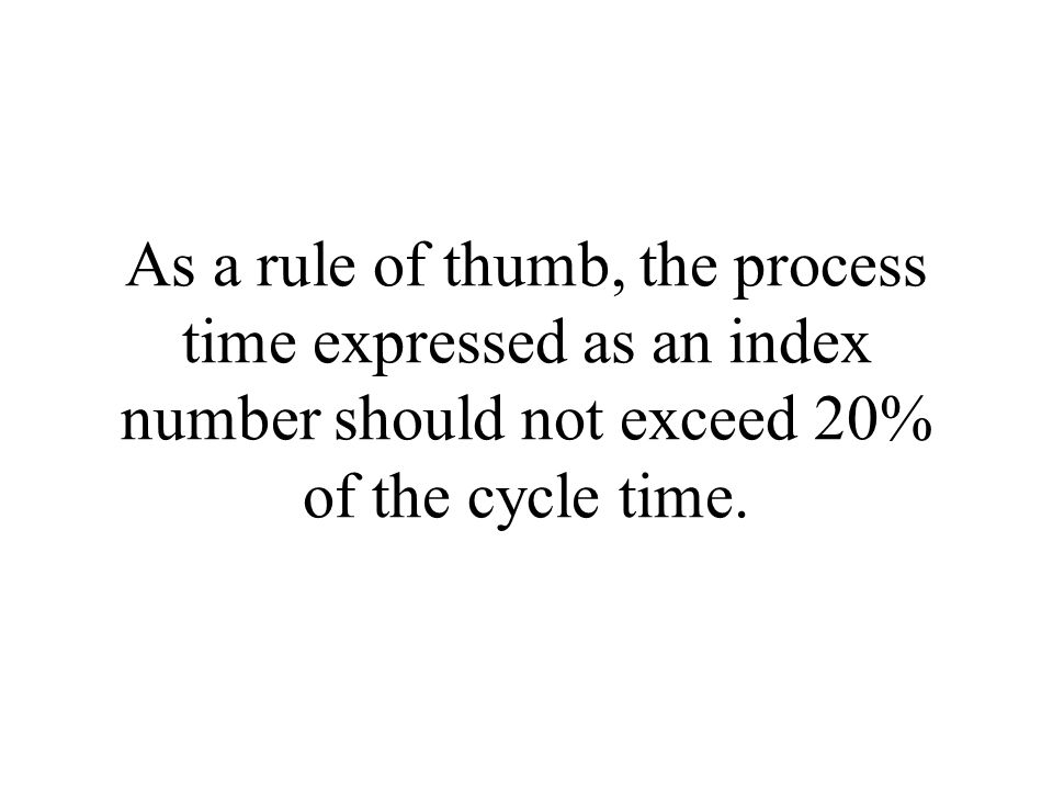 As a rule of thumb, the process time expressed as an index number should not exceed 20% of the cycle time.