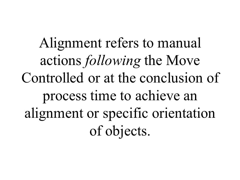 Alignment refers to manual actions following the Move Controlled or at the conclusion of process time to achieve an alignment or specific orientation of objects.