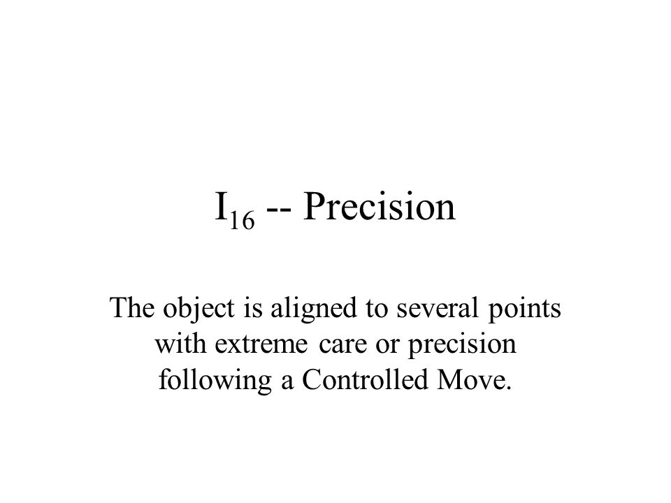 I16 -- Precision The object is aligned to several points with extreme care or precision following a Controlled Move.