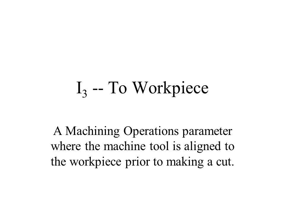 I3 -- To Workpiece A Machining Operations parameter where the machine tool is aligned to the workpiece prior to making a cut.