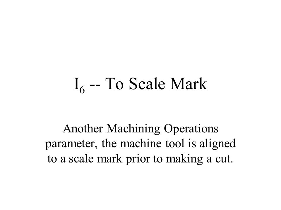 I6 -- To Scale Mark Another Machining Operations parameter, the machine tool is aligned to a scale mark prior to making a cut.