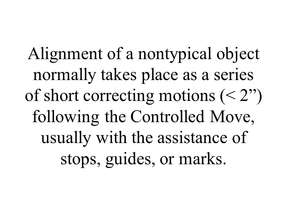 Alignment of a nontypical object normally takes place as a series of short correcting motions (< 2 ) following the Controlled Move, usually with the assistance of stops, guides, or marks.