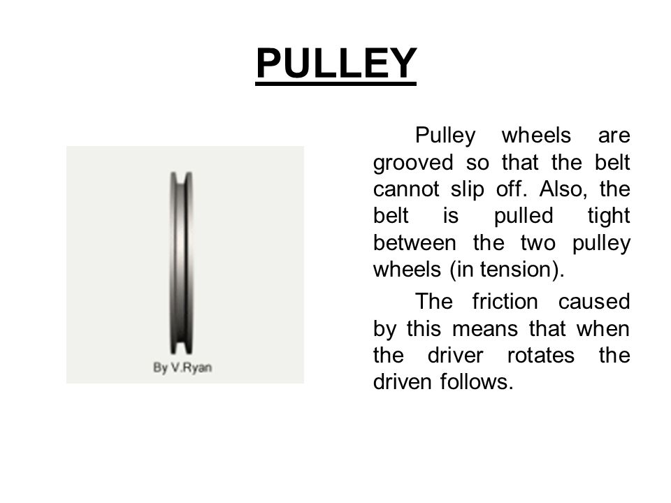 PULLEY Pulley wheels are grooved so that the belt cannot slip off. Also, the belt is pulled tight between the two pulley wheels (in tension).