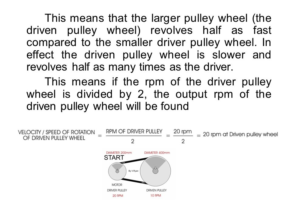 This means that the larger pulley wheel (the driven pulley wheel) revolves half as fast compared to the smaller driver pulley wheel. In effect the driven pulley wheel is slower and revolves half as many times as the driver.