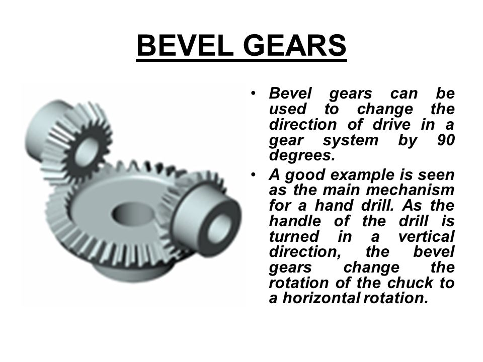 BEVEL GEARS Bevel gears can be used to change the direction of drive in a gear system by 90 degrees.