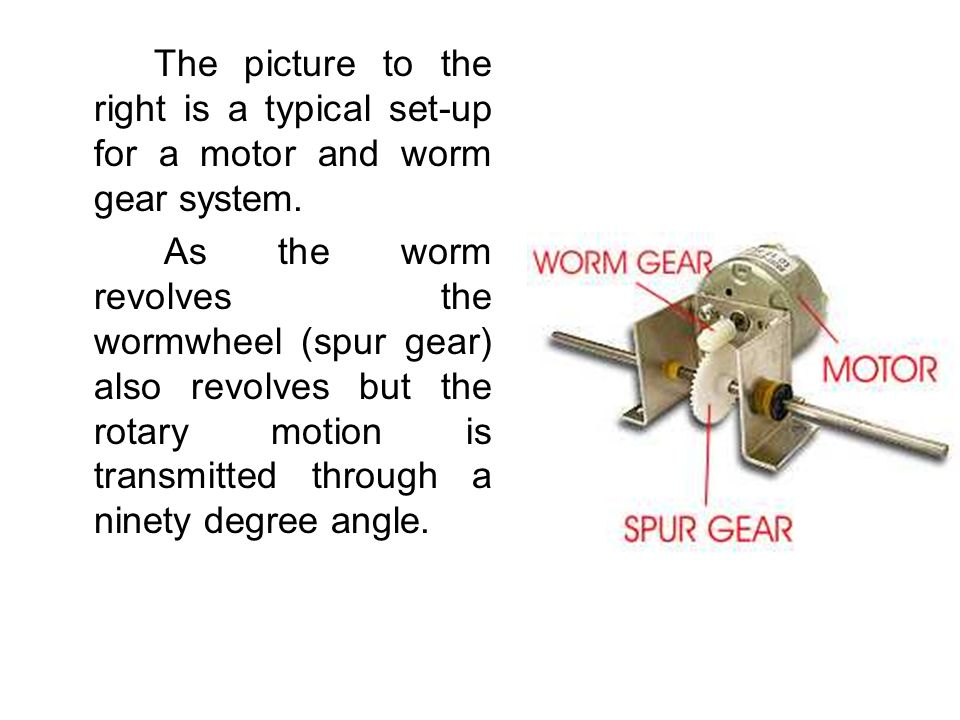 The picture to the right is a typical set-up for a motor and worm gear system.