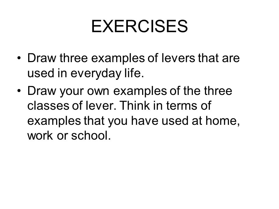 EXERCISES Draw three examples of levers that are used in everyday life.