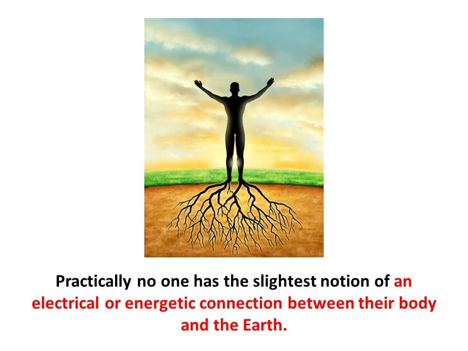 Practically no one has the slightest notion of an electrical or energetic connection between their body and the Earth.