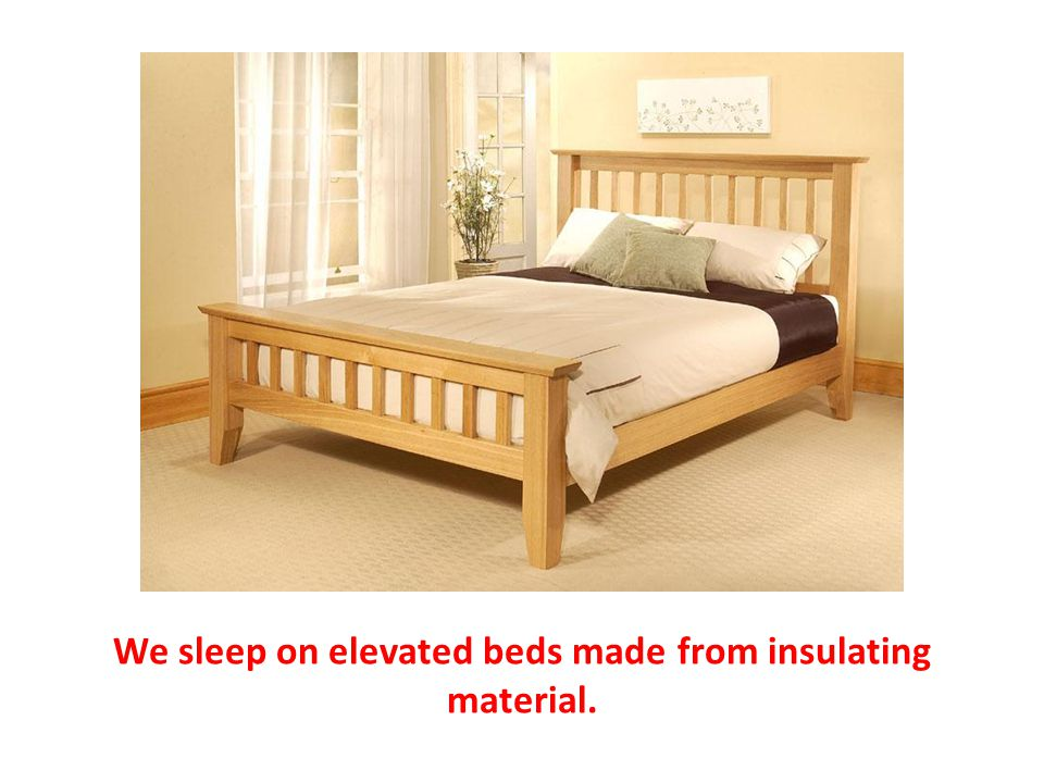 We sleep on elevated beds made from insulating material.