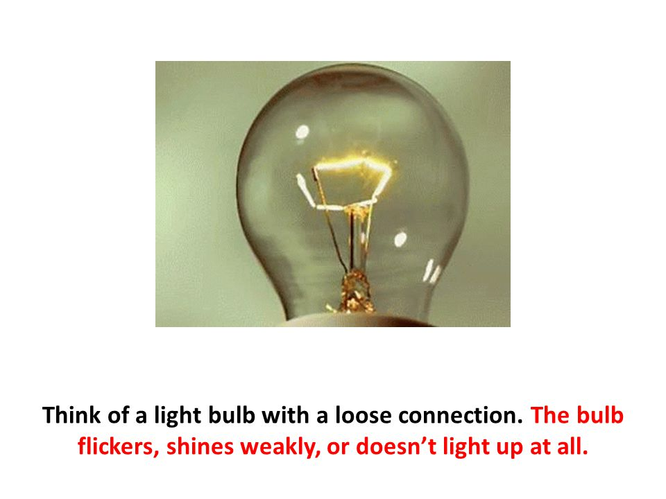 Think of a light bulb with a loose connection