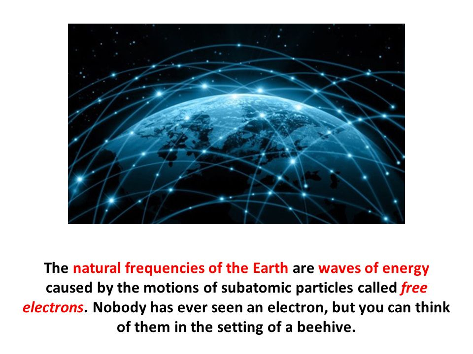 The natural frequencies of the Earth are waves of energy caused by the motions of subatomic particles called free electrons.