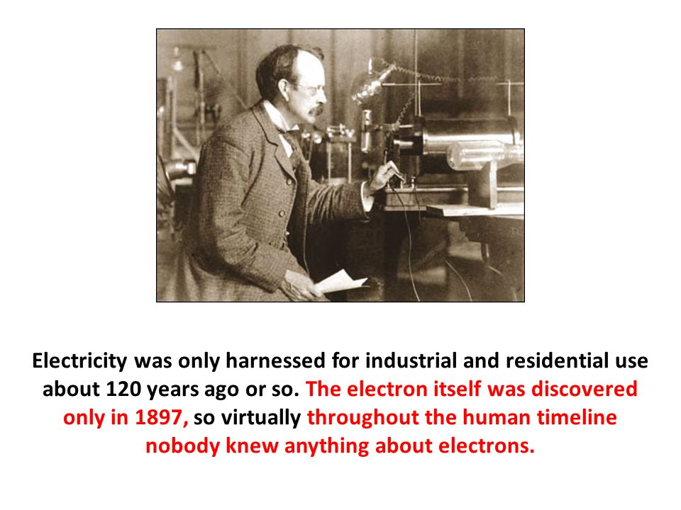Electricity was only harnessed for industrial and residential use about 120 years ago or so.