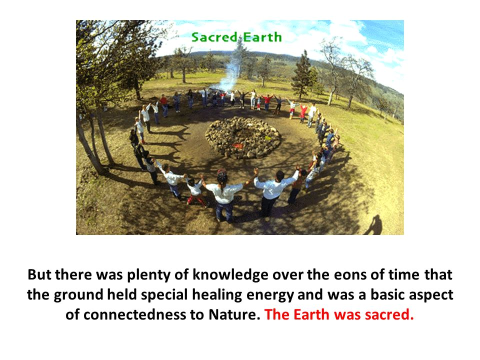 But there was plenty of knowledge over the eons of time that the ground held special healing energy and was a basic aspect of connectedness to Nature.