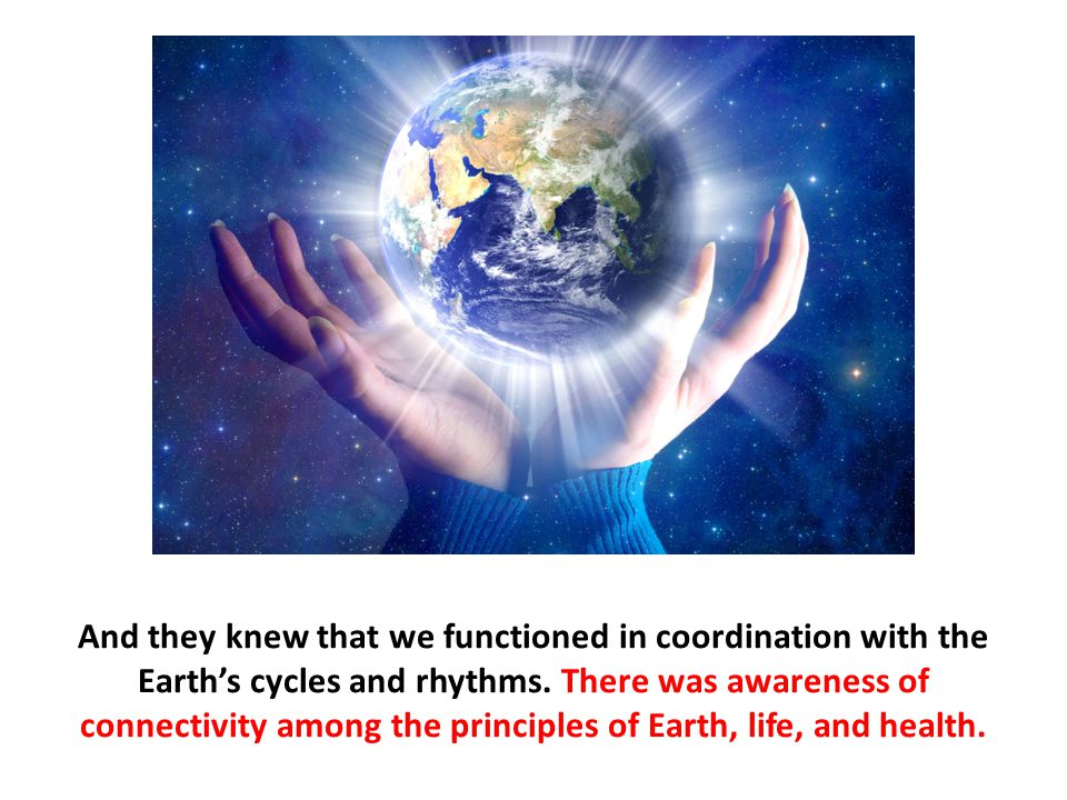And they knew that we functioned in coordination with the Earth's cycles and rhythms.