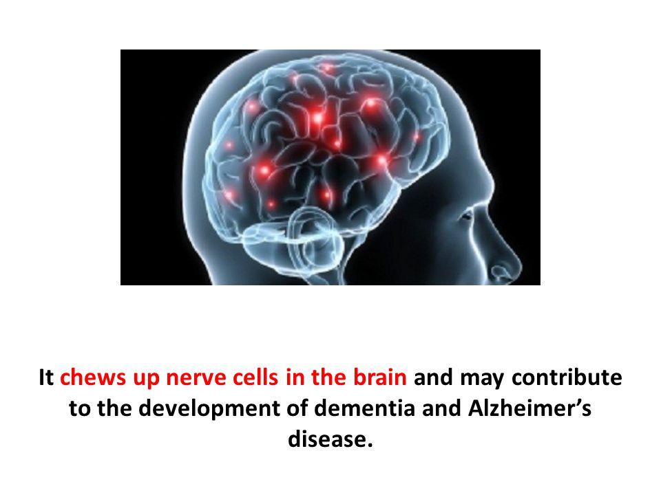It chews up nerve cells in the brain and may contribute to the development of dementia and Alzheimer's disease.