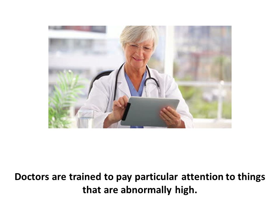 Doctors are trained to pay particular attention to things that are abnormally high.