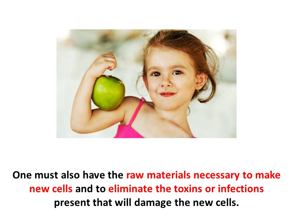 One must also have the raw materials necessary to make new cells and to eliminate the toxins or infections present that will damage the new cells.