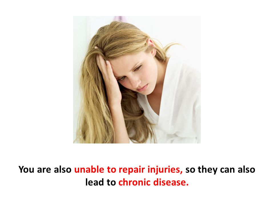You are also unable to repair injuries, so they can also lead to chronic disease.