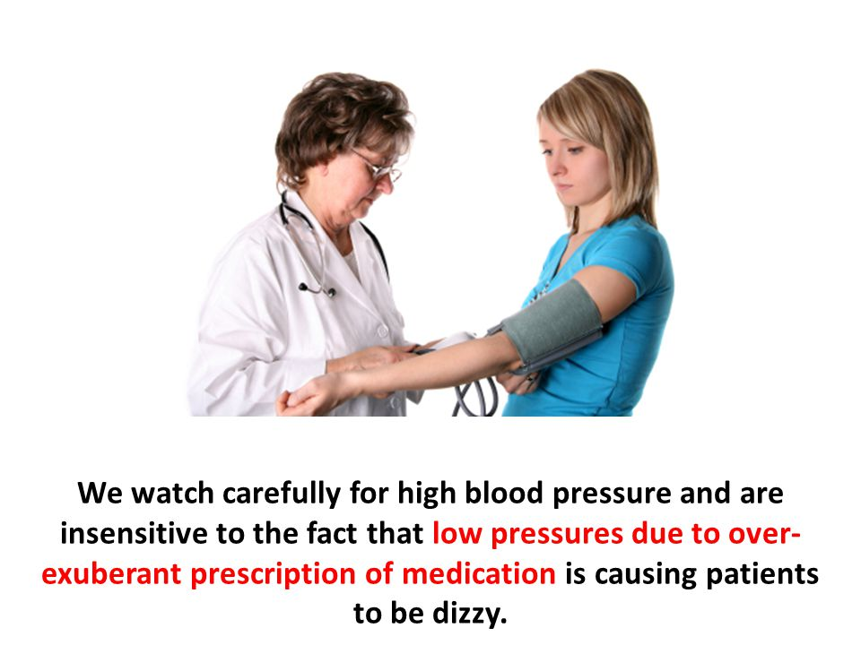 We watch carefully for high blood pressure and are insensitive to the fact that low pressures due to over-exuberant prescription of medication is causing patients to be dizzy.