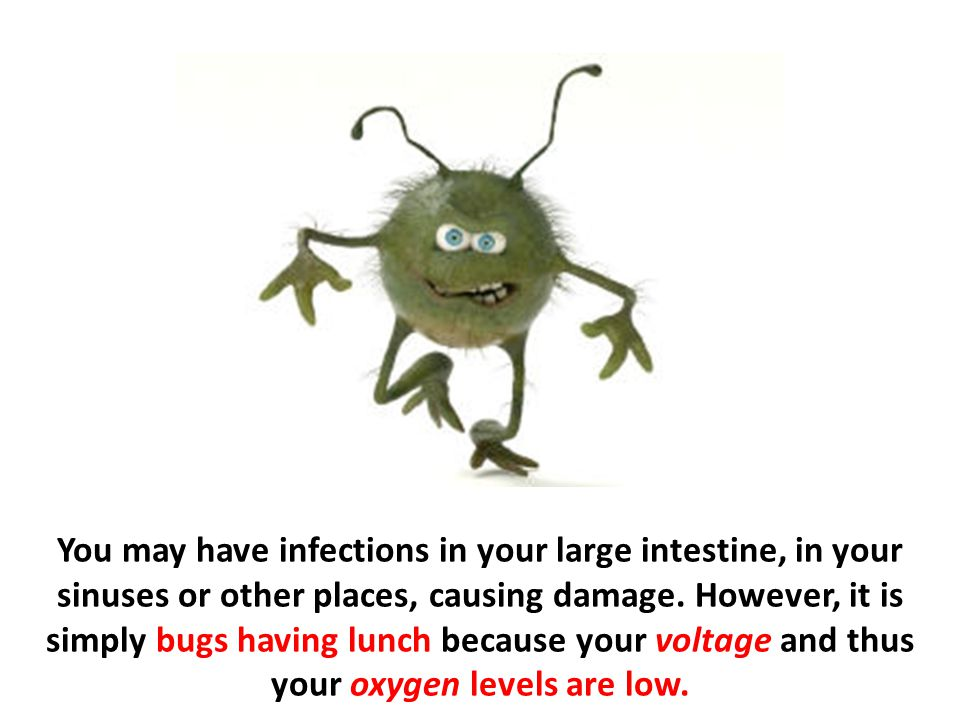 You may have infections in your large intestine, in your sinuses or other places, causing damage.