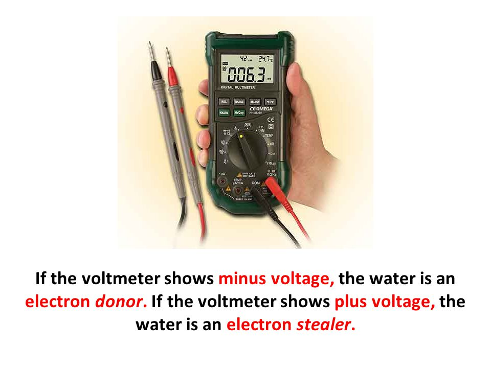 If the voltmeter shows minus voltage, the water is an electron donor